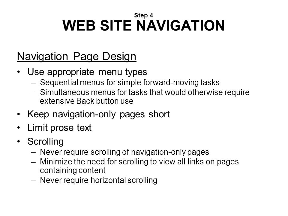 Step 4 WEB SITE NAVIGATION Navigation Page Design Use appropriate menu types –Sequential menus for simple forward-moving tasks –Simultaneous menus for