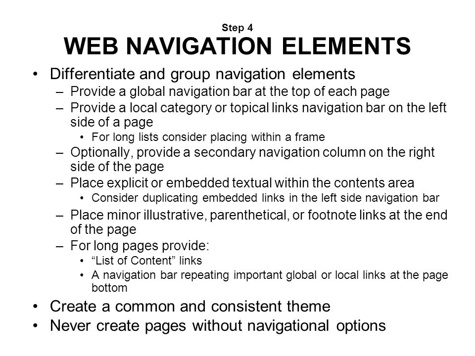 Step 4 WEB NAVIGATION ELEMENTS Differentiate and group navigation elements –Provide a global navigation bar at the top of each page –Provide a local c