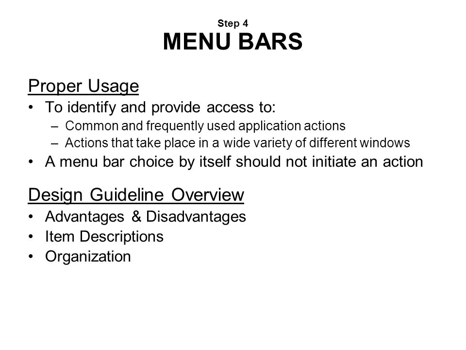 Step 4 MENU BARS Proper Usage To identify and provide access to: –Common and frequently used application actions –Actions that take place in a wide va