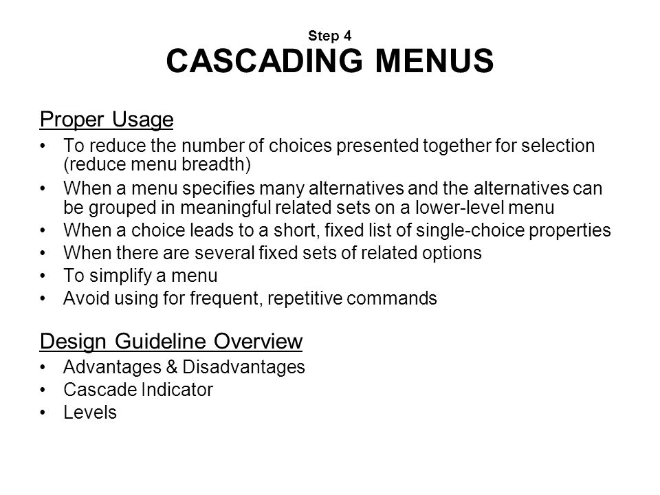 Step 4 CASCADING MENUS Proper Usage To reduce the number of choices presented together for selection (reduce menu breadth) When a menu specifies many