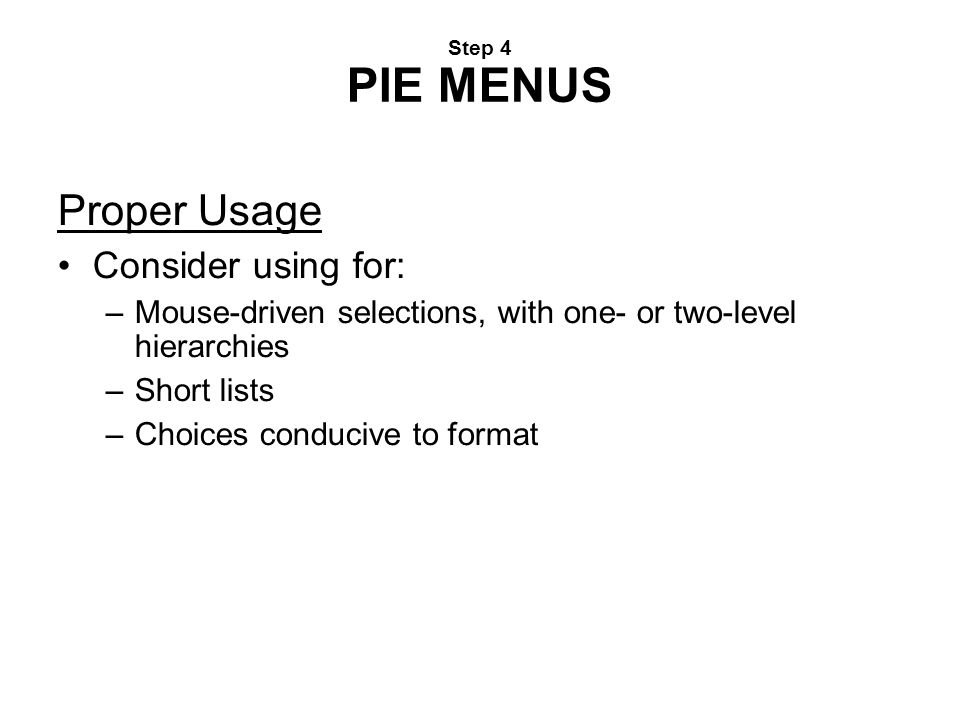 Step 4 PIE MENUS Proper Usage Consider using for: –Mouse-driven selections, with one- or two-level hierarchies –Short lists –Choices conducive to form