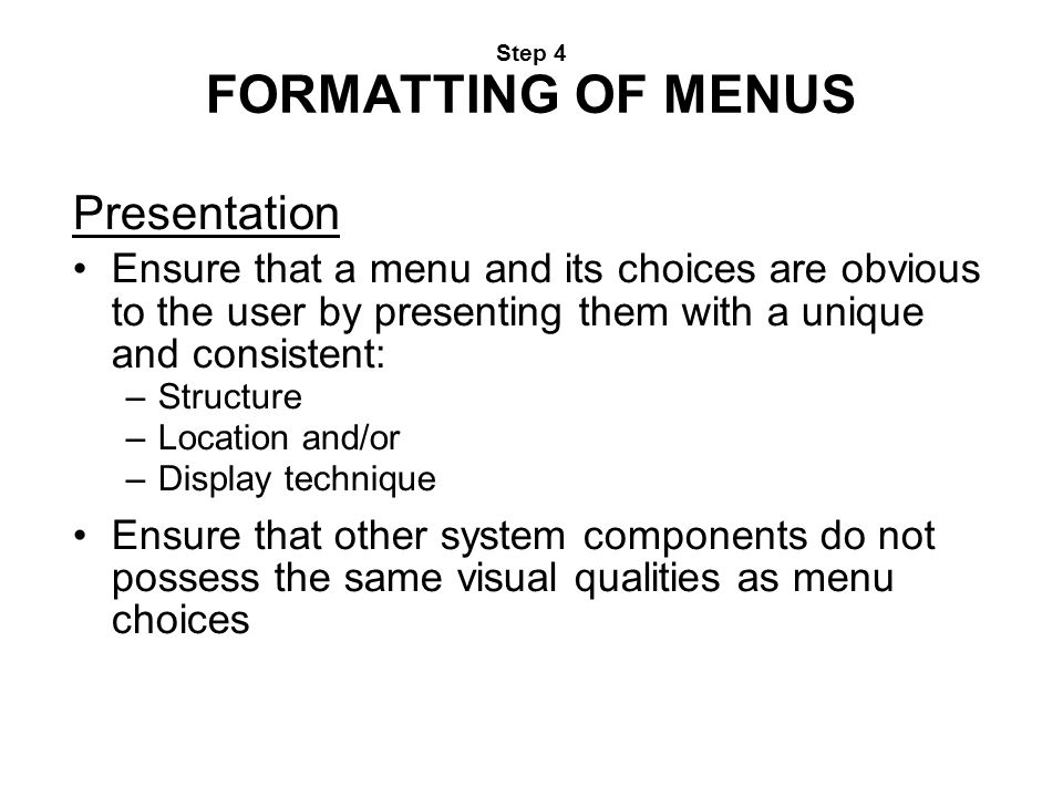 Step 4 FORMATTING OF MENUS Presentation Ensure that a menu and its choices are obvious to the user by presenting them with a unique and consistent: –S