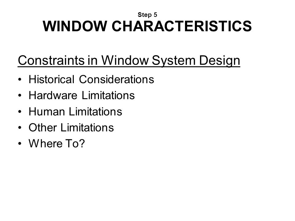 Step 5 WINDOW CHARACTERISTICS Constraints in Window System Design Historical Considerations Hardware Limitations Human Limitations Other Limitations W