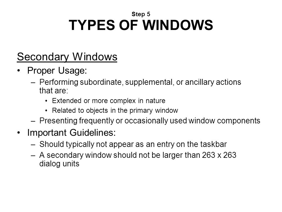 Step 5 TYPES OF WINDOWS Secondary Windows Proper Usage: –Performing subordinate, supplemental, or ancillary actions that are: Extended or more complex