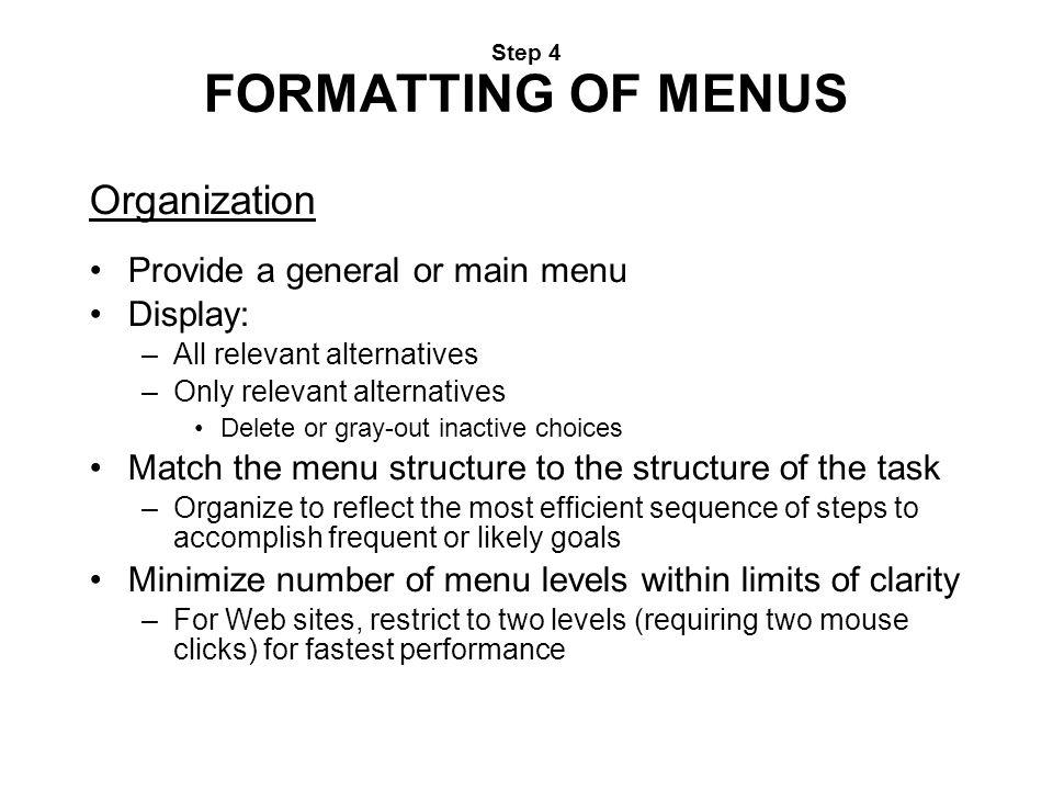 Step 4 FORMATTING OF MENUS Organization Provide a general or main menu Display: –All relevant alternatives –Only relevant alternatives Delete or gray-