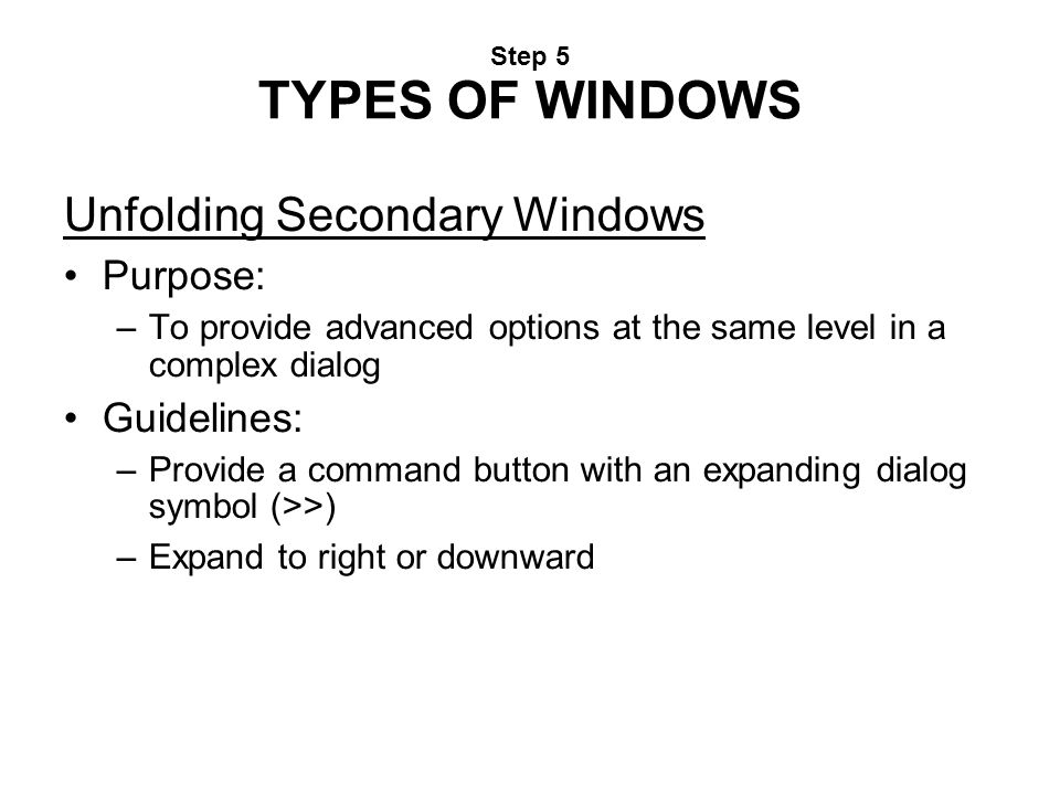 Step 5 TYPES OF WINDOWS Unfolding Secondary Windows Purpose: –To provide advanced options at the same level in a complex dialog Guidelines: –Provide a