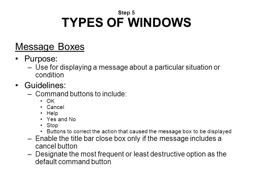 Step 5 TYPES OF WINDOWS Message Boxes Purpose: –Use for displaying a message about a particular situation or condition Guidelines: –Command buttons to
