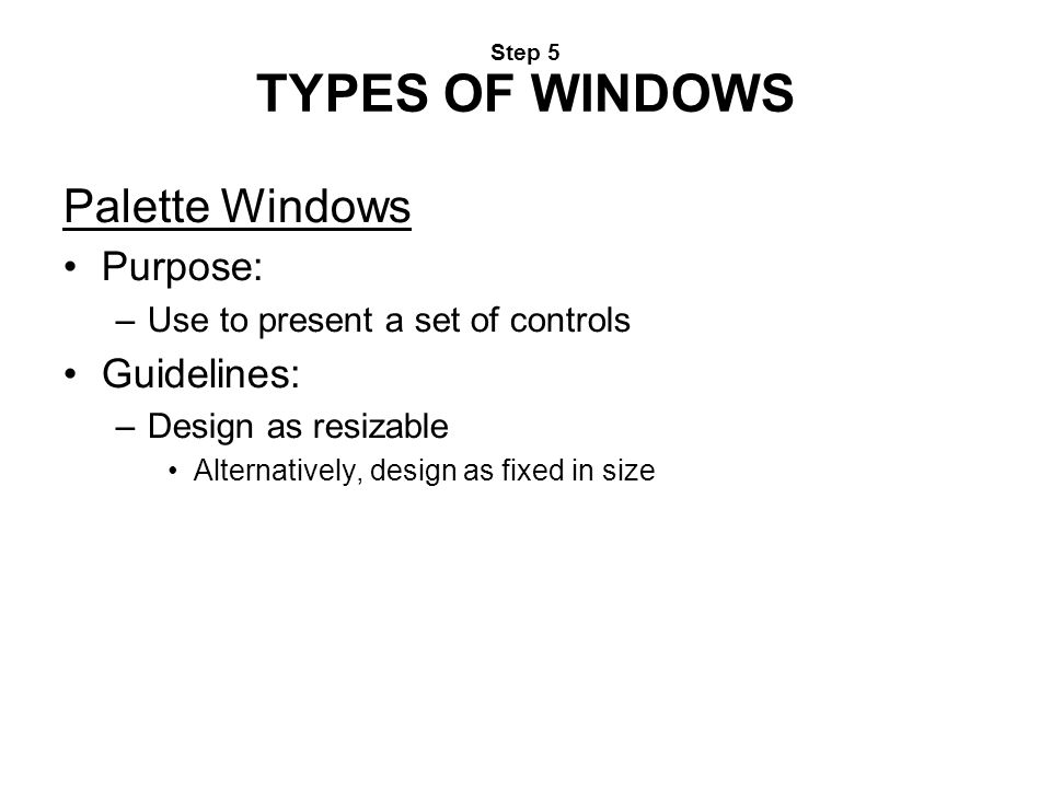 Step 5 TYPES OF WINDOWS Palette Windows Purpose: –Use to present a set of controls Guidelines: –Design as resizable Alternatively, design as fixed in