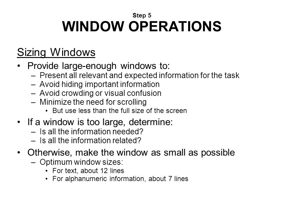 Step 5 WINDOW OPERATIONS Sizing Windows Provide large-enough windows to: –Present all relevant and expected information for the task –Avoid hiding imp