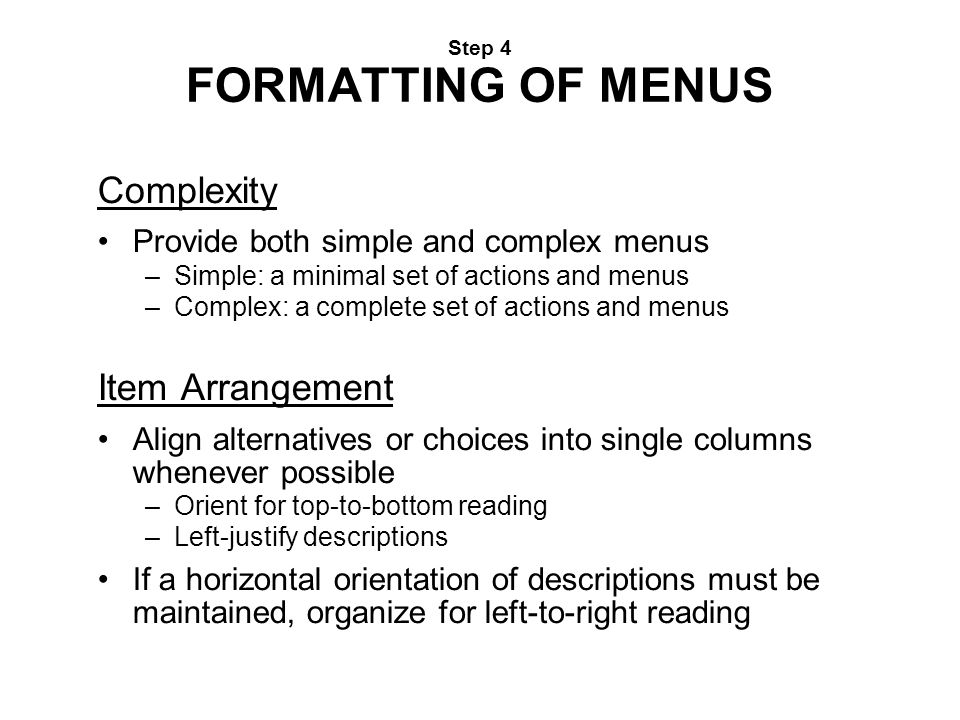 Step 4 FORMATTING OF MENUS Complexity Provide both simple and complex menus –Simple: a minimal set of actions and menus –Complex: a complete set of ac