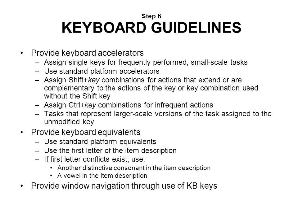 Step 6 KEYBOARD GUIDELINES Provide keyboard accelerators –Assign single keys for frequently performed, small-scale tasks –Use standard platform accele