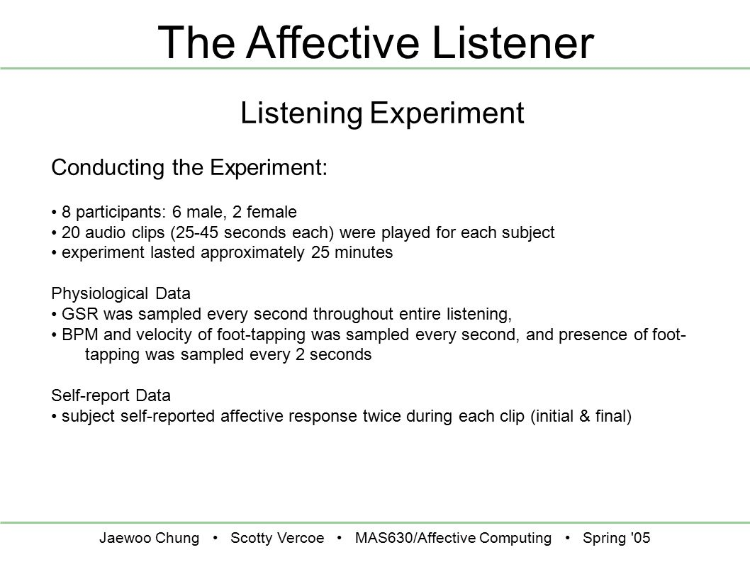 Jaewoo Chung Scotty Vercoe MAS630/Affective Computing Spring 05 The Affective Listener Listening Experiment Conducting the Experiment: 8 participants: 6 male, 2 female 20 audio clips (25-45 seconds each) were played for each subject experiment lasted approximately 25 minutes Physiological Data GSR was sampled every second throughout entire listening, BPM and velocity of foot-tapping was sampled every second, and presence of foot- tapping was sampled every 2 seconds Self-report Data subject self-reported affective response twice during each clip (initial & final)