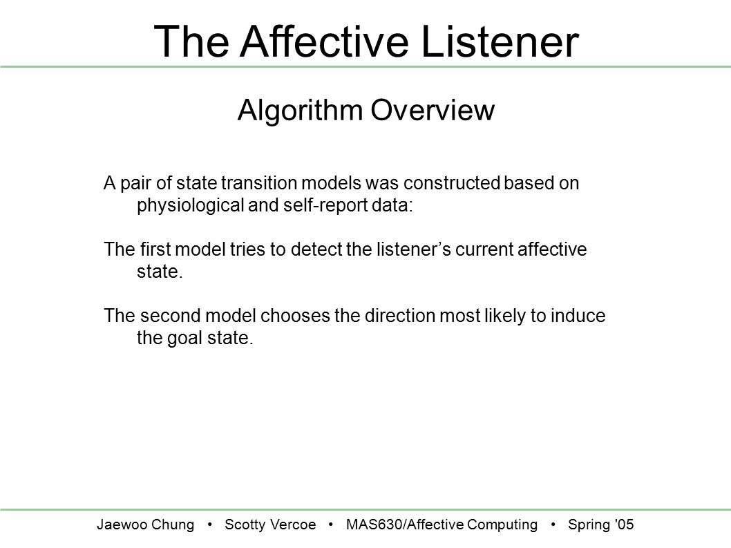 Jaewoo Chung Scotty Vercoe MAS630/Affective Computing Spring 05 The Affective Listener Algorithm Overview A pair of state transition models was constructed based on physiological and self-report data: The first model tries to detect the listener's current affective state.