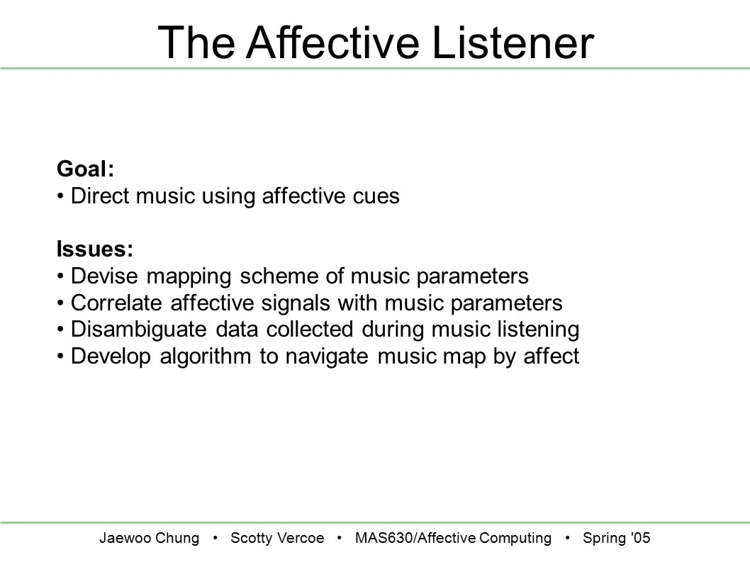 Jaewoo Chung Scotty Vercoe MAS630/Affective Computing Spring '05 The Affective Listener Goal: Direct music using affective cues Issues: Devise mapping