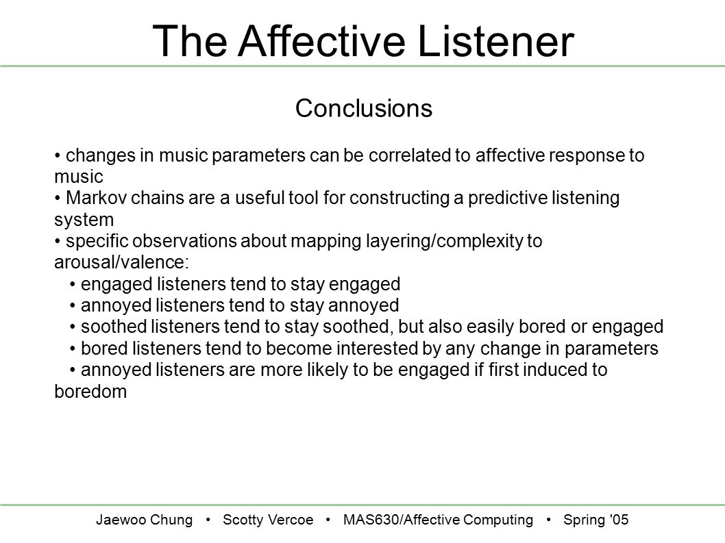 Jaewoo Chung Scotty Vercoe MAS630/Affective Computing Spring 05 The Affective Listener Conclusions changes in music parameters can be correlated to affective response to music Markov chains are a useful tool for constructing a predictive listening system specific observations about mapping layering/complexity to arousal/valence: engaged listeners tend to stay engaged annoyed listeners tend to stay annoyed soothed listeners tend to stay soothed, but also easily bored or engaged bored listeners tend to become interested by any change in parameters annoyed listeners are more likely to be engaged if first induced to boredom