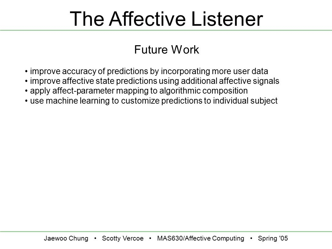 Jaewoo Chung Scotty Vercoe MAS630/Affective Computing Spring 05 The Affective Listener Future Work improve accuracy of predictions by incorporating more user data improve affective state predictions using additional affective signals apply affect-parameter mapping to algorithmic composition use machine learning to customize predictions to individual subject