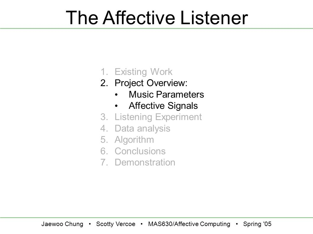 Jaewoo Chung Scotty Vercoe MAS630/Affective Computing Spring '05 The Affective Listener 1. Existing Work 2. Project Overview: Music Parameters Affecti
