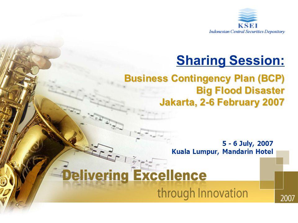 Sharing Session: Business Contingency Plan (BCP) Big Flood Disaster Jakarta, 2-6 February 2007 5 - 6 July, 2007 Kuala Lumpur, Mandarin Hotel