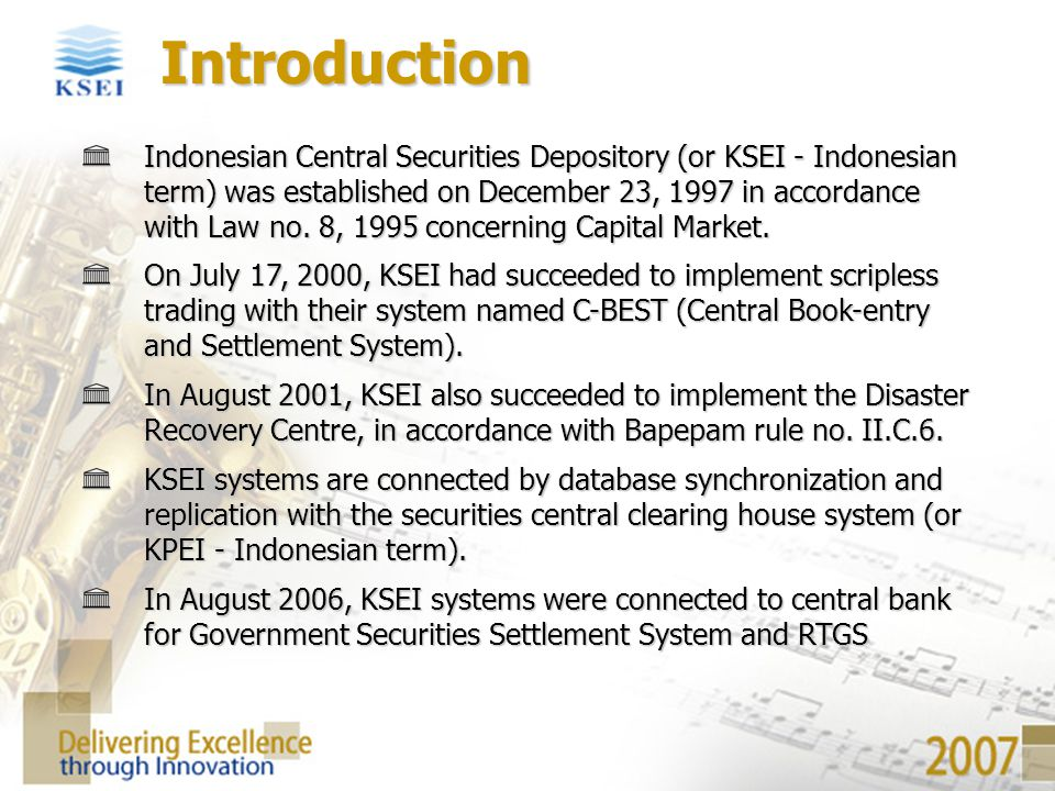 Indonesian Central Securities Depository (or KSEI - Indonesian term) was established on December 23, 1997 in accordance with Law no. 8, 1995 concernin