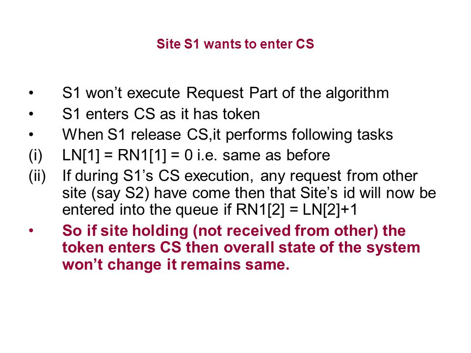 Site S1 wants to enter CS S1 won't execute Request Part of the algorithm S1 enters CS as it has token When S1 release CS,it performs following tasks (i)LN[1] = RN1[1] = 0 i.e.