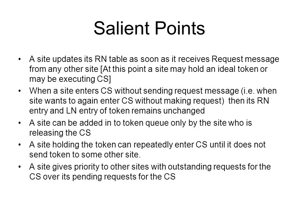 Salient Points A site updates its RN table as soon as it receives Request message from any other site [At this point a site may hold an ideal token or may be executing CS] When a site enters CS without sending request message (i.e.