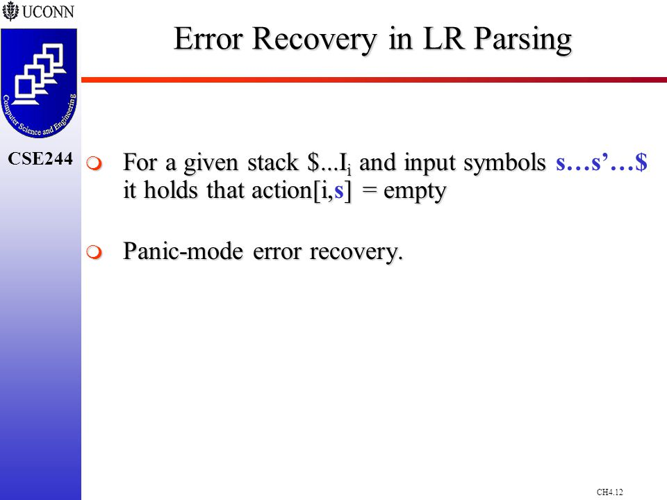 CH4.12 CSE244 Error Recovery in LR Parsing  For a given stack $...I i and input symbols it holds that action[i,] = empty  For a given stack $...I i and input symbols s…s'…$ it holds that action[i,s] = empty  Panic-mode error recovery.