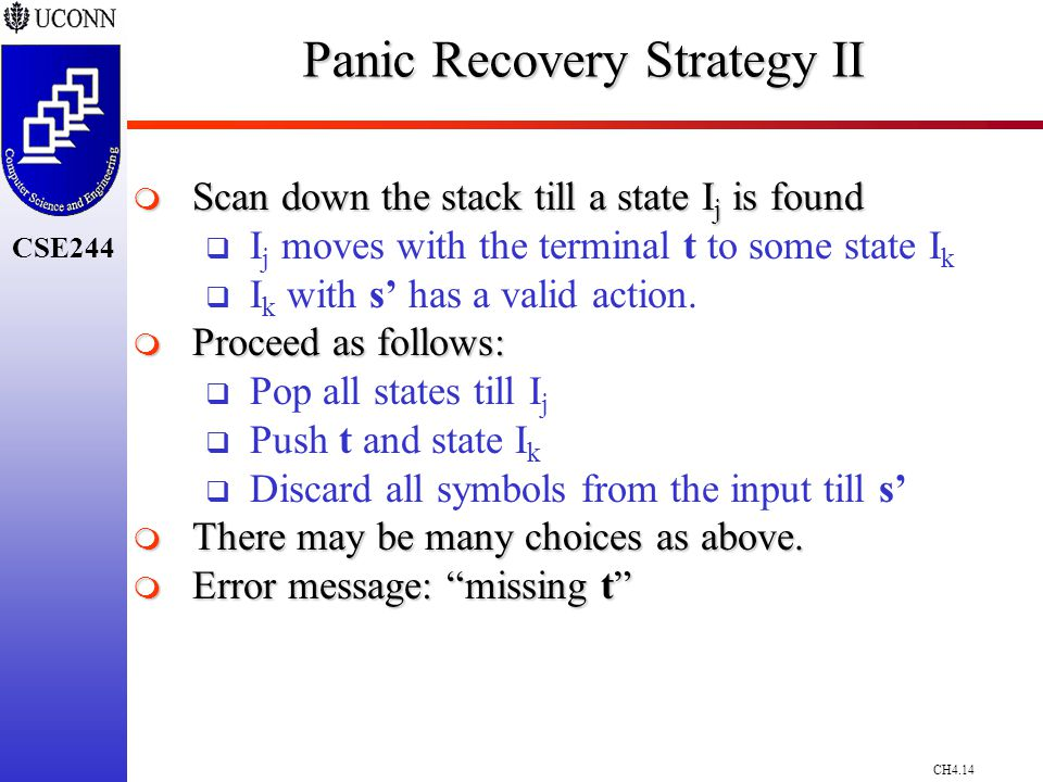 CH4.14 CSE244 Panic Recovery Strategy II  Scan down the stack till a state I j is found  I j moves with the terminal t to some state I k  I k with s' has a valid action.
