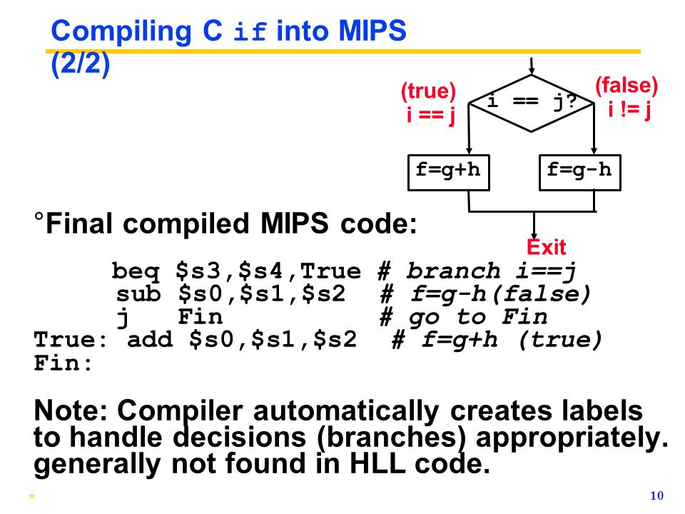 * 9 Compiling C if into MIPS (2/2) ° Final compiled MIPS code (fill in the blank): Exit i == j? f=g+hf=g-h (false) i != j (true) i == j