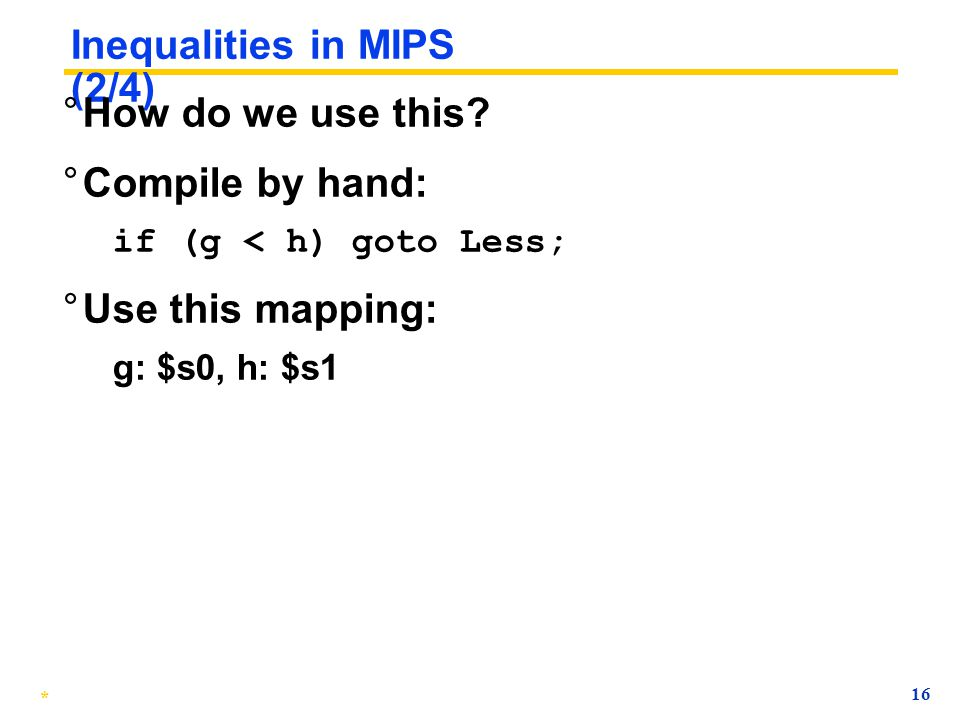 * 15 Inequalities in MIPS (1/4) ° Until now, we've only tested equalities ( == and != in C). General programs need to test as well. ° Create a MIPS In
