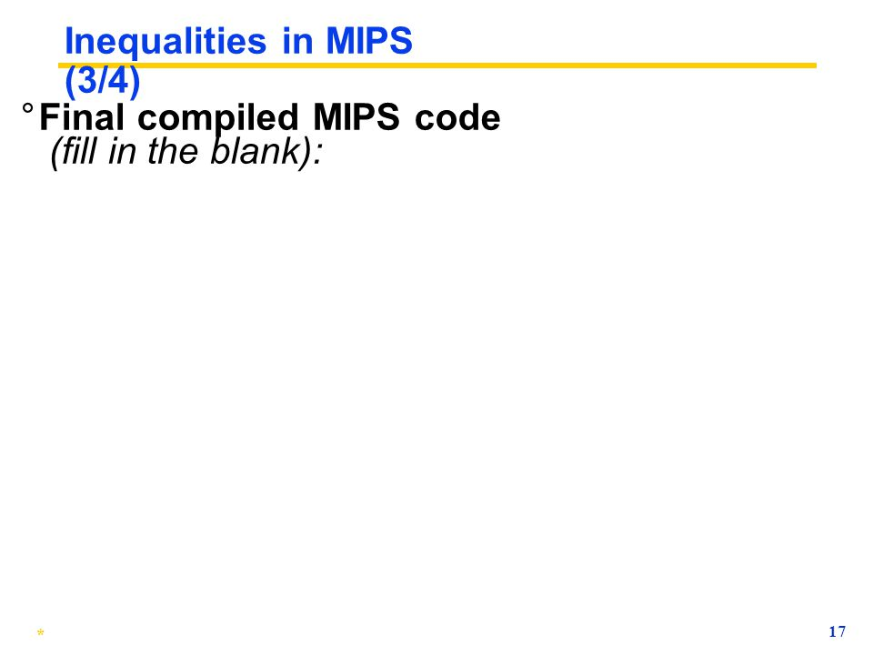 * 16 Inequalities in MIPS (2/4) ° How do we use this? ° Compile by hand: if (g < h) goto Less; ° Use this mapping: g: $s0, h: $s1