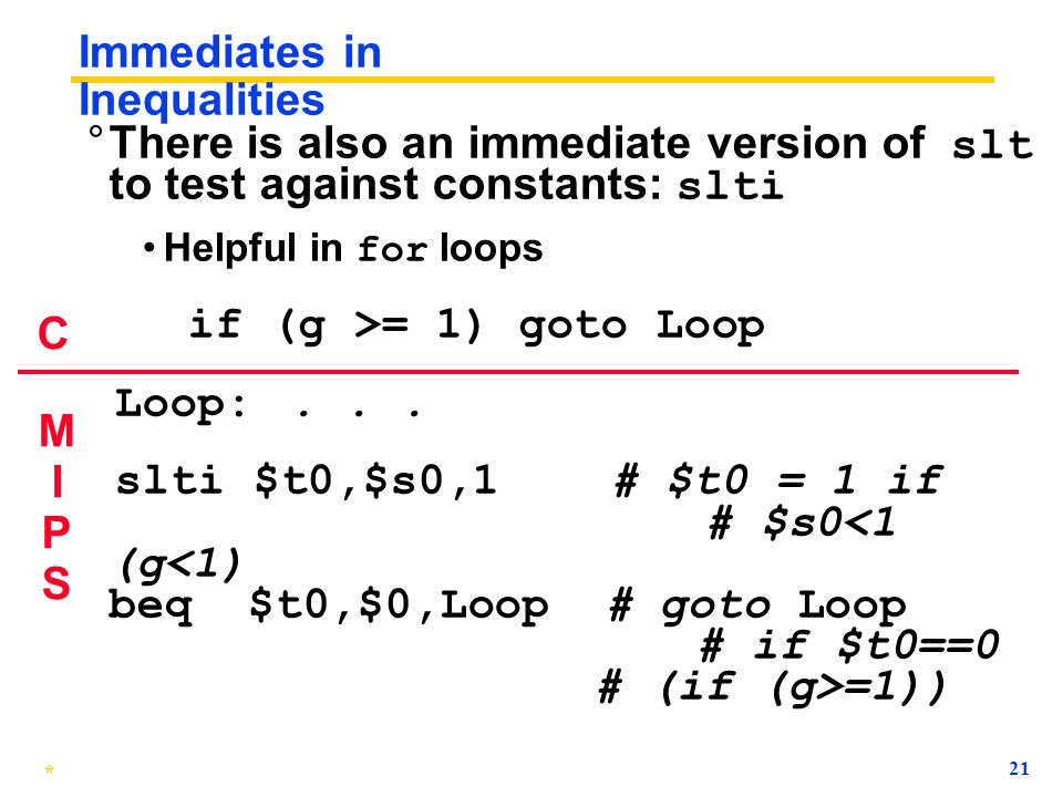 * 20 Immediates in Inequalities ° There is also an immediate version of slt to test against constants: slti Helpful in for loops if (g >= 1) goto Loop