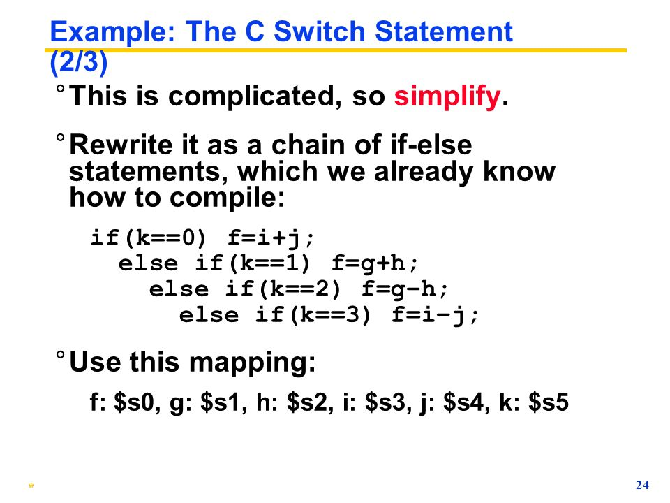 * 23 Example: The C Switch Statement (1/3) ° Choose among four alternatives depending on whether k has the value 0, 1, 2 or 3. Compile this C code: sw