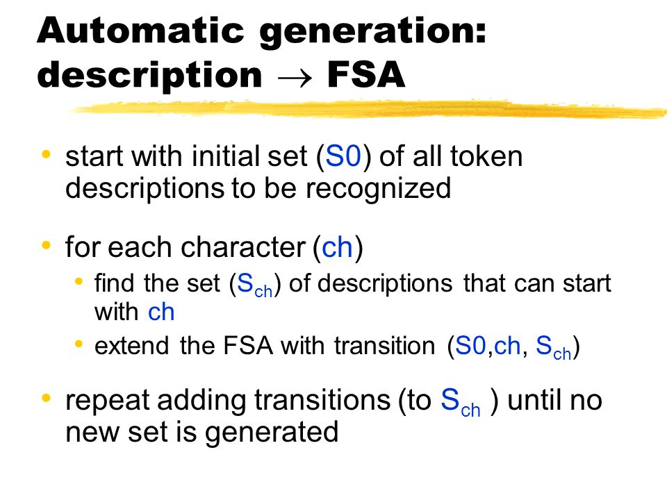 Automatic generation: description  FSA start with initial set (S0) of all token descriptions to be recognized for each character (ch) find the set (S ch ) of descriptions that can start with ch extend the FSA with transition (S0,ch, S ch ) repeat adding transitions (to S ch ) until no new set is generated