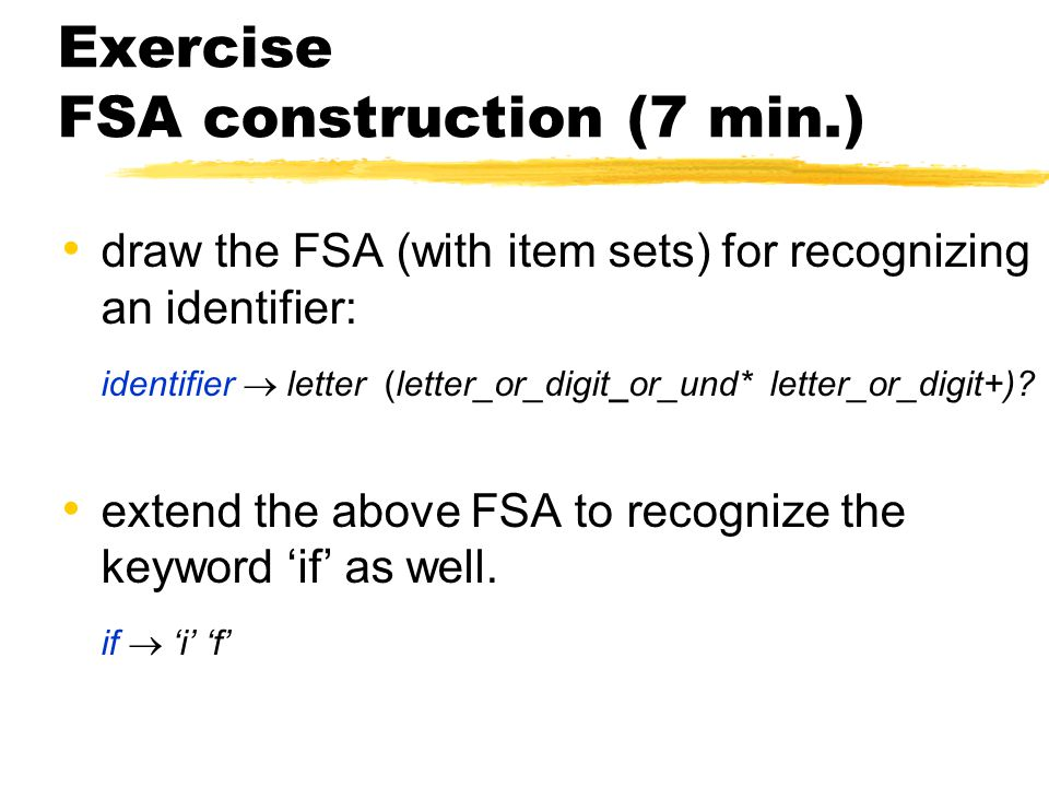 Exercise FSA construction (7 min.) draw the FSA (with item sets) for recognizing an identifier: identifier  letter (letter_or_digit_or_und* letter_or_digit+).