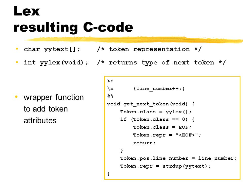 Lex resulting C-code char yytext[]; /* token representation */ int yylex(void); /* returns type of next token */ wrapper function to add token attributes % \n {line_number++;} % void get_next_token(void) { Token.class = yylex(); if (Token.class == 0) { Token.class = EOF; Token.repr = ; return; } Token.pos.line_number = line_number; Token.repr = strdup(yytext); }