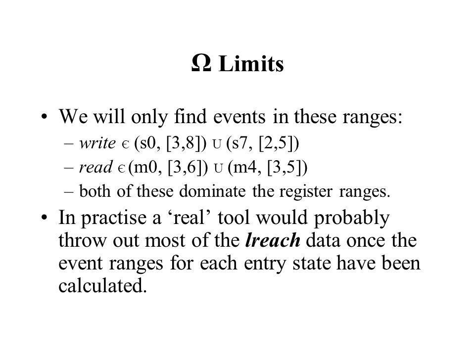 Ω Limits We will only find events in these ranges: –write Є (s0, [3,8]) U (s7, [2,5]) –read Є (m0, [3,6]) U (m4, [3,5]) –both of these dominate the register ranges.