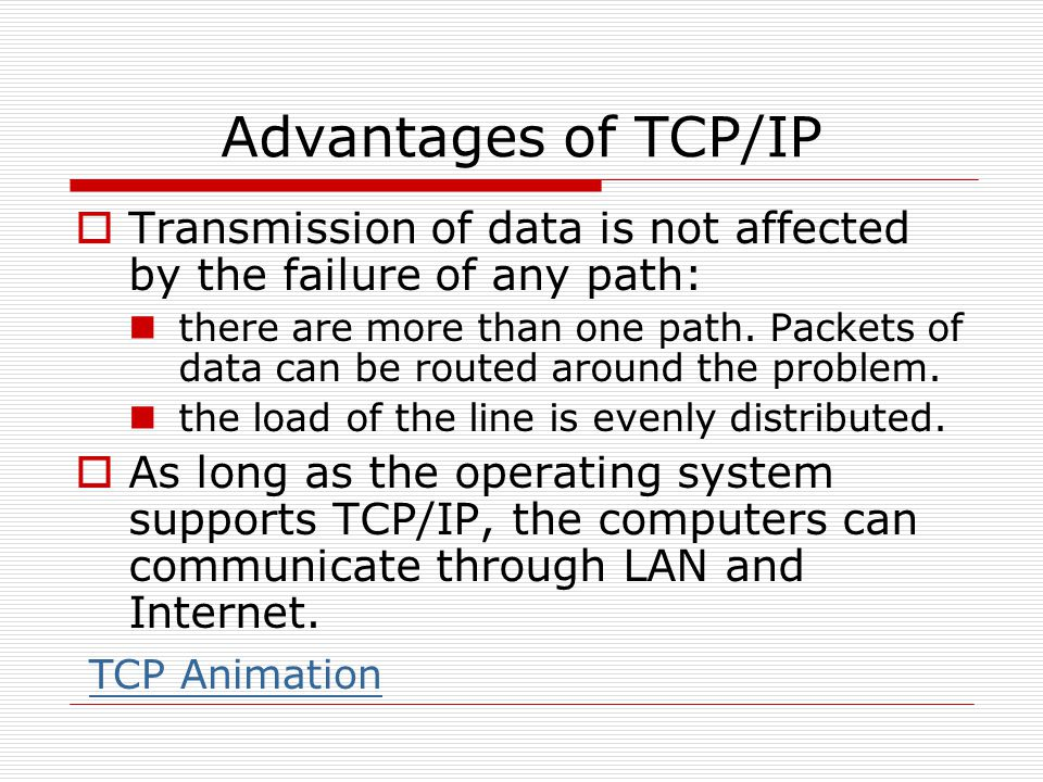 Advantages of TCP/IP  Transmission of data is not affected by the failure of any path: there are more than one path. Packets of data can be routed ar