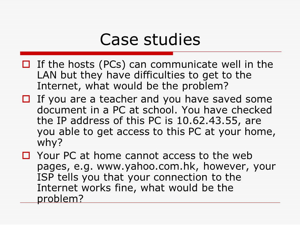 Case studies  If the hosts (PCs) can communicate well in the LAN but they have difficulties to get to the Internet, what would be the problem?  If y
