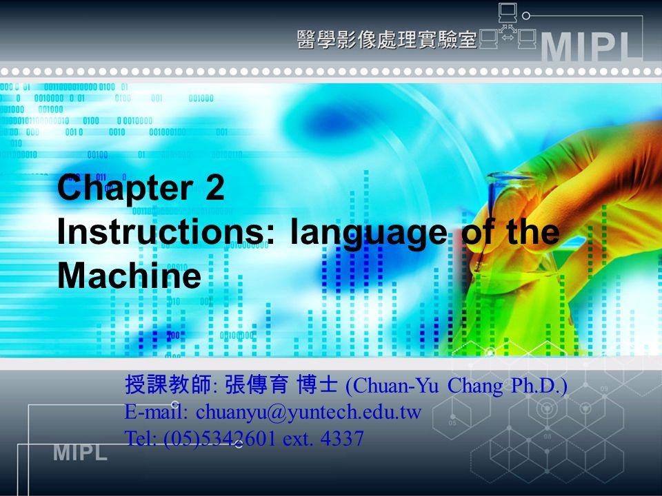 Chapter 2 Instructions: language of the Machine 授課教師 : 張傳育 博士 (Chuan-Yu Chang Ph.D.) E-mail: chuanyu@yuntech.edu.tw Tel: (05)5342601 ext.