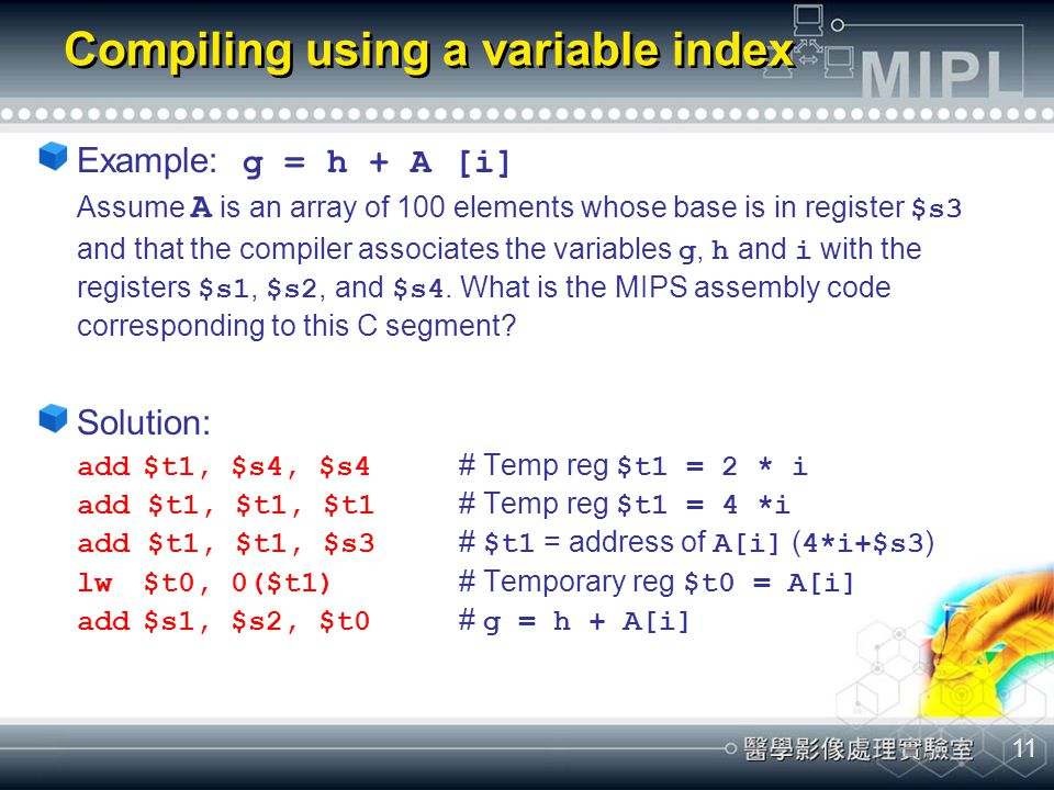11 Compiling using a variable index Example: g = h + A [i] Assume A is an array of 100 elements whose base is in register $s3 and that the compiler as
