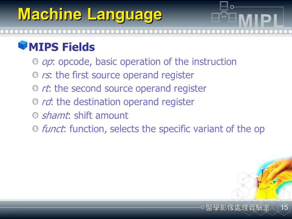 15 Machine Language MIPS Fields op: opcode, basic operation of the instruction rs: the first source operand register rt: the second source operand reg