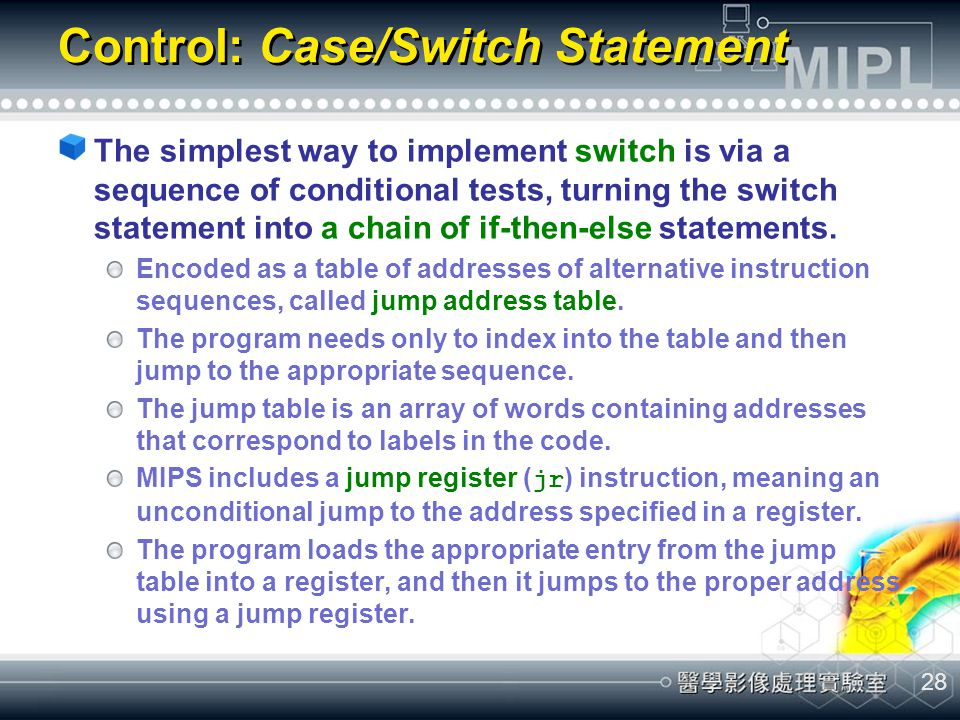 28 Control: Case/Switch Statement The simplest way to implement switch is via a sequence of conditional tests, turning the switch statement into a cha