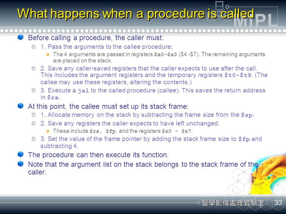 33 What happens when a procedure is called Before calling a procedure, the caller must: 1. Pass the arguments to the callee procedure; The 4 arguments