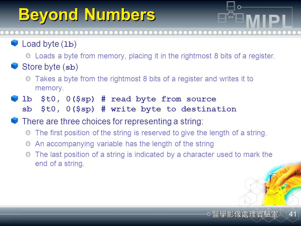 41 Beyond Numbers Load byte ( lb ) Loads a byte from memory, placing it in the rightmost 8 bits of a register. Store byte ( sb ) Takes a byte from the