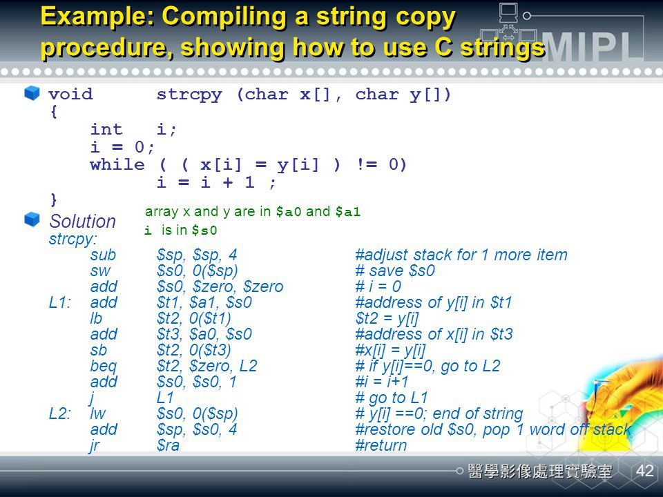 42 Example: Compiling a string copy procedure, showing how to use C strings voidstrcpy (char x[], char y[]) { inti; i = 0; while ( ( x[i] = y[i] ) !=