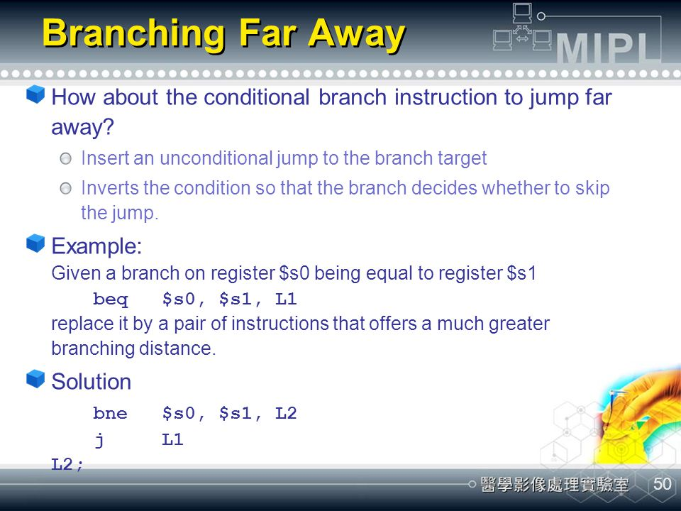 50 Branching Far Away How about the conditional branch instruction to jump far away? Insert an unconditional jump to the branch target Inverts the con