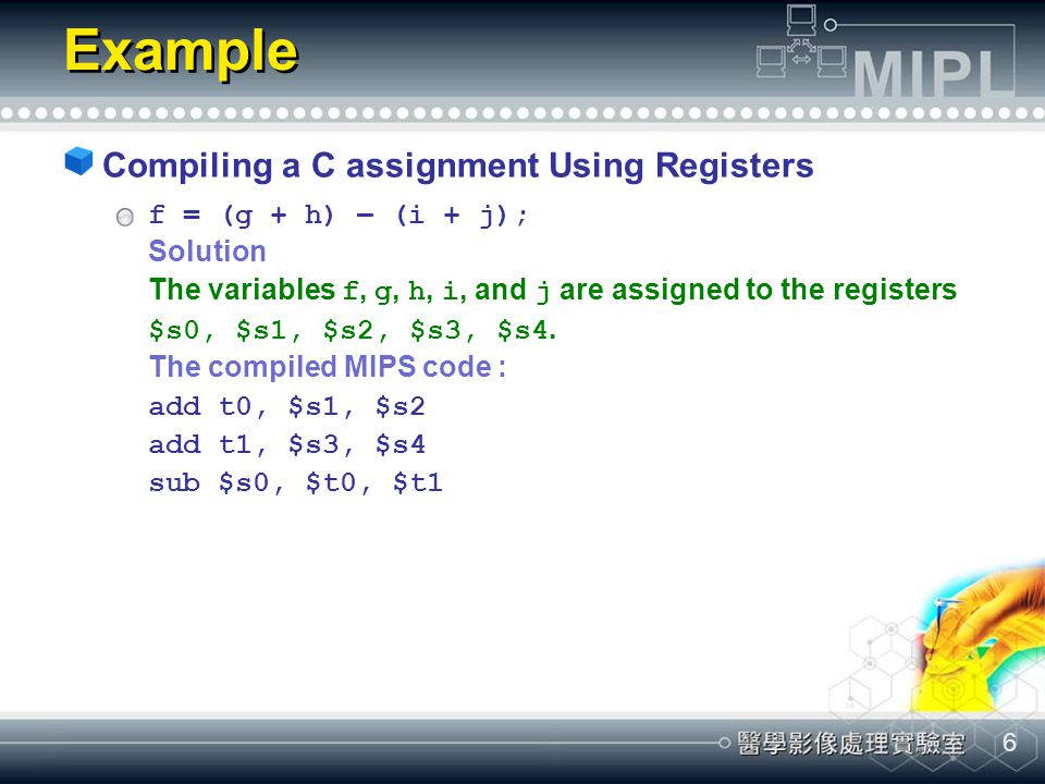 6 Example Compiling a C assignment Using Registers f = (g + h) – (i + j); Solution The variables f, g, h, i, and j are assigned to the registers $s0,