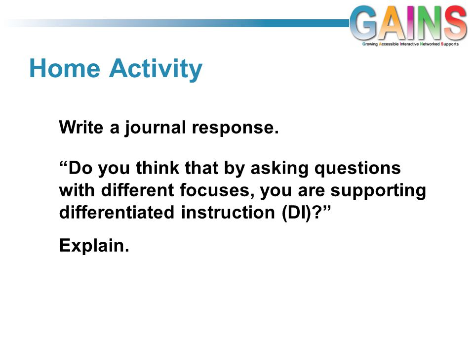 Home Activity Do you think that by asking questions with different focuses, you are supporting differentiated instruction (DI)? Explain.