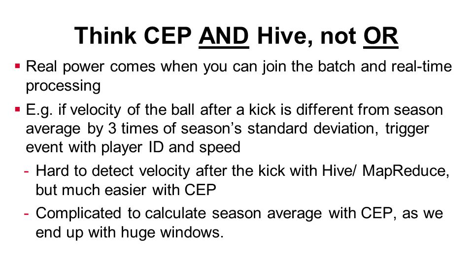 Think CEP AND Hive, not OR  Real power comes when you can join the batch and real-time processing  E.g.