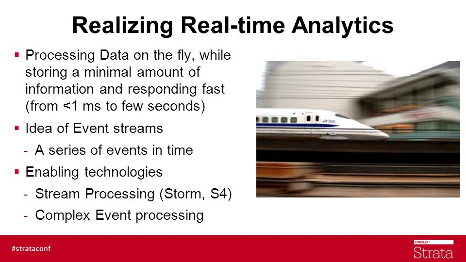 Realizing Real-time Analytics  Processing Data on the fly, while storing a minimal amount of information and responding fast (from <1 ms to few seconds)  Idea of Event streams -A series of events in time  Enabling technologies -Stream Processing (Storm, S4) -Complex Event processing